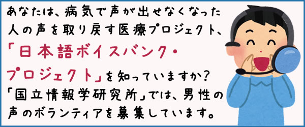 あなたは、病気で声が出せなくなった人の声を取り戻す医療プロジェクト、「日本語ボイスバンク・プロジェクト」を知っていますか?「国立情報学研究所」では、男性の声のボランティアを募集しています。
